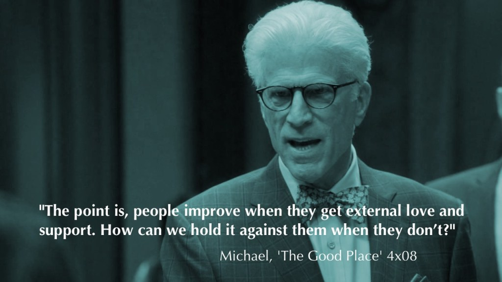 """""""The point is, people improve when they get external love and support. How can we hold it against them when they don't?"""" - Michael, The Good Place"""